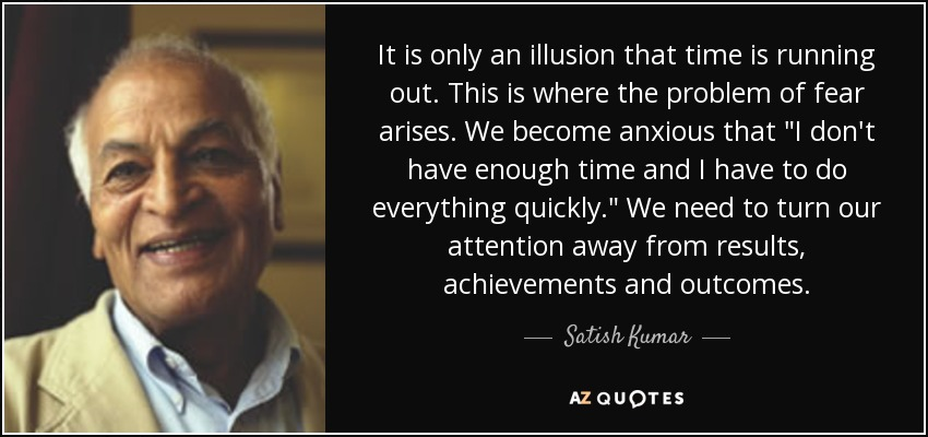 Satish Kumar Quote It Is Only An Illusion That Time Is Running Out