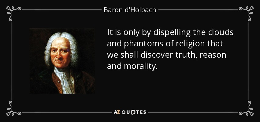It is only by dispelling the clouds and phantoms of religion that we shall discover truth, reason and morality. - Baron d'Holbach