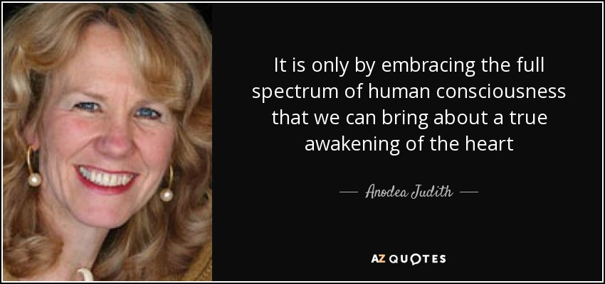It is only by embracing the full spectrum of human consciousness that we can bring about a true awakening of the heart - Anodea Judith