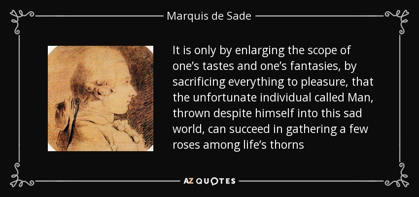 It is only by enlarging the scope of one's tastes and one's fantasies, by sacrificing everything to pleasure, that the unfortunate individual called Man, thrown despite himself into this sad world, can succeed in gathering a few roses among life's thorns - Marquis de Sade
