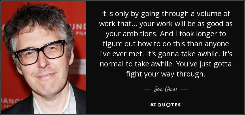 It is only by going through a volume of work that... your work will be as good as your ambitions. And I took longer to figure out how to do this than anyone I've ever met. It's gonna take awhile. It's normal to take awhile. You've just gotta fight your way through. - Ira Glass
