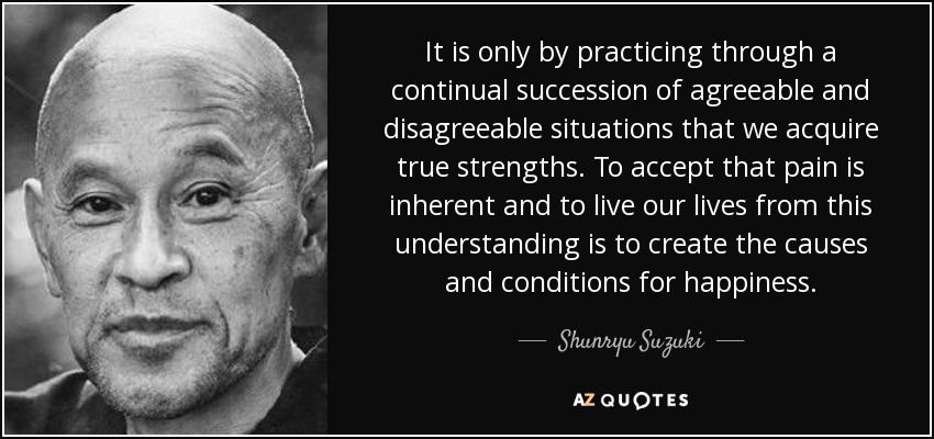 It is only by practicing through a continual succession of agreeable and disagreeable situations that we acquire true strengths. To accept that pain is inherent and to live our lives from this understanding is to create the causes and conditions for happiness. - Shunryu Suzuki