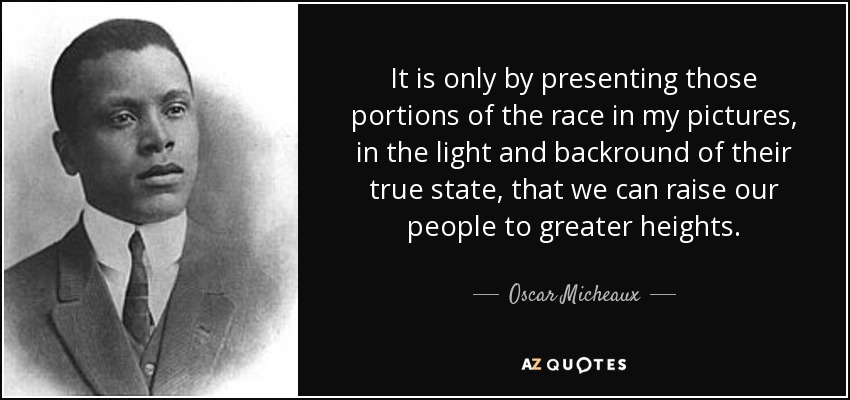 It is only by presenting those portions of the race in my pictures, in the light and backround of their true state, that we can raise our people to greater heights. - Oscar Micheaux