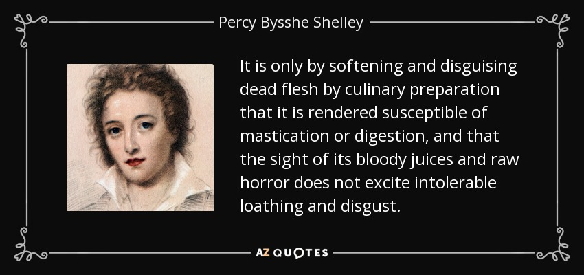 It is only by softening and disguising dead flesh by culinary preparation that it is rendered susceptible of mastication or digestion, and that the sight of its bloody juices and raw horror does not excite intolerable loathing and disgust. - Percy Bysshe Shelley