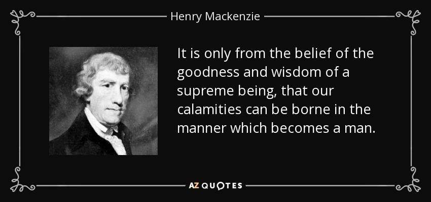 It is only from the belief of the goodness and wisdom of a supreme being, that our calamities can be borne in the manner which becomes a man. - Henry Mackenzie