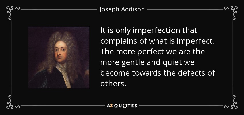 It is only imperfection that complains of what is imperfect. The more perfect we are the more gentle and quiet we become towards the defects of others. - Joseph Addison