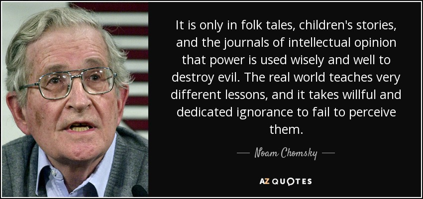 It is only in folk tales, children's stories, and the journals of intellectual opinion that power is used wisely and well to destroy evil. The real world teaches very different lessons, and it takes willful and dedicated ignorance to fail to perceive them. - Noam Chomsky