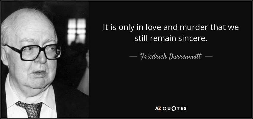 It is only in love and murder that we still remain sincere. - Friedrich Durrenmatt