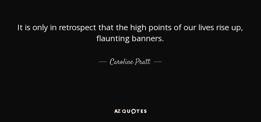It is only in retrospect that the high points of our lives rise up, flaunting banners. - Caroline Pratt