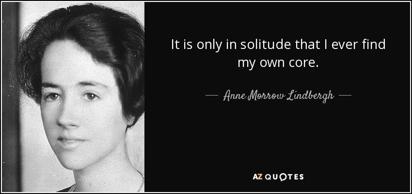 It is only in solitude that I ever find my own core. - Anne Morrow Lindbergh
