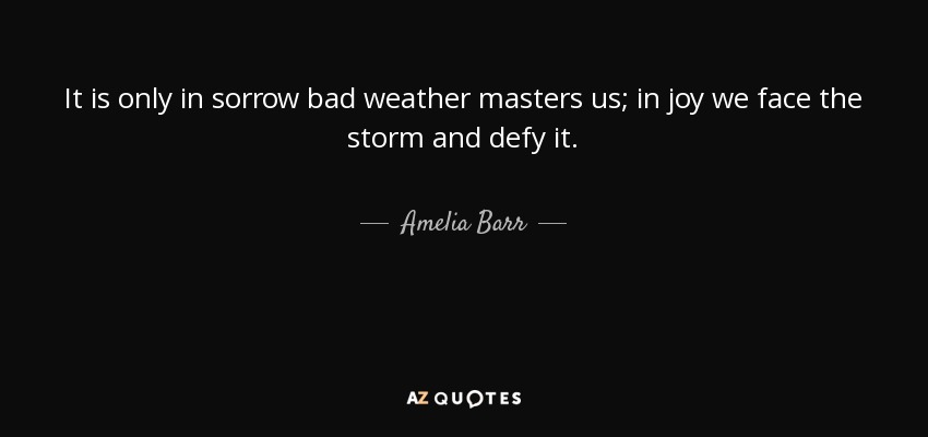 It is only in sorrow bad weather masters us; in joy we face the storm and defy it. - Amelia Barr