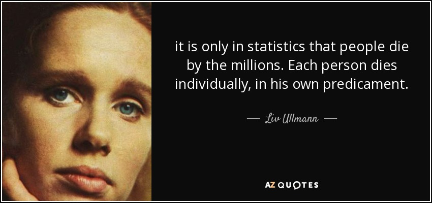 it is only in statistics that people die by the millions. Each person dies individually, in his own predicament. - Liv Ullmann