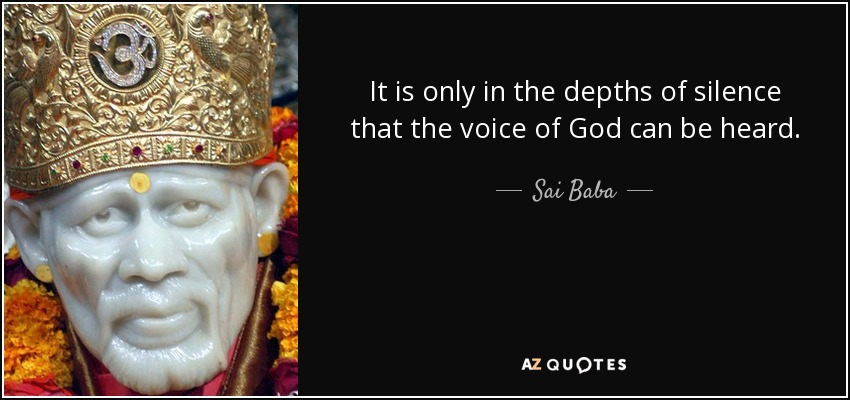 It is only in the depths of silence that the voice of God can be heard. - Sai Baba