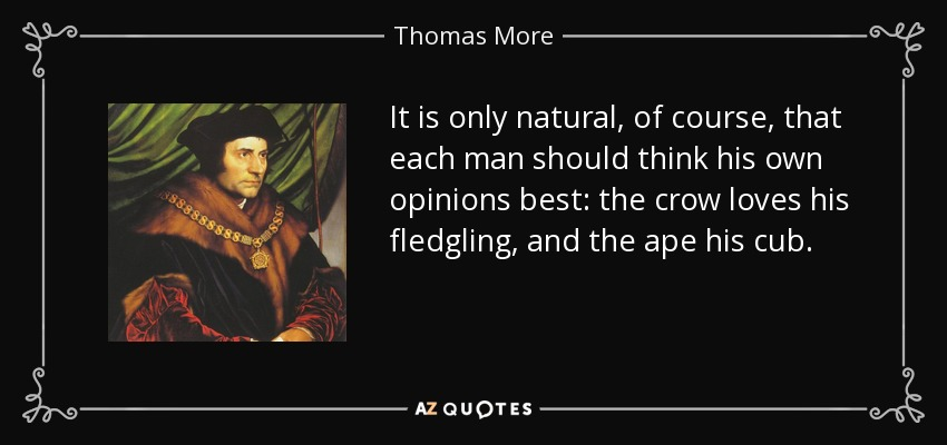 It is only natural, of course, that each man should think his own opinions best: the crow loves his fledgling, and the ape his cub. - Thomas More