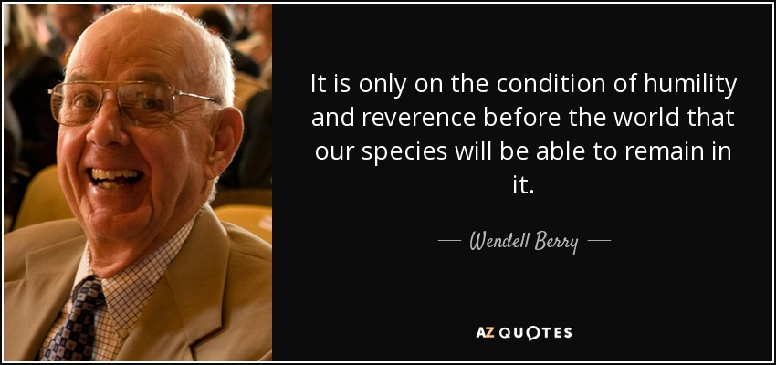 It is only on the condition of humility and reverence before the world that our species will be able to remain in it. - Wendell Berry