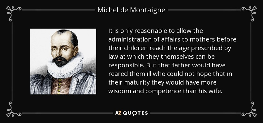 It is only reasonable to allow the administration of affairs to mothers before their children reach the age prescribed by law at which they themselves can be responsible. But that father would have reared them ill who could not hope that in their maturity they would have more wisdom and competence than his wife. - Michel de Montaigne
