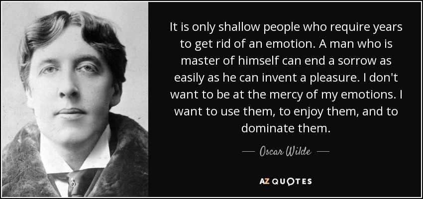 It is only shallow people who require years to get rid of an emotion. A man who is master of himself can end a sorrow as easily as he can invent a pleasure. I don't want to be at the mercy of my emotions. I want to use them, to enjoy them, and to dominate them. - Oscar Wilde