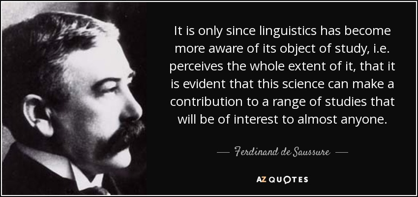 It is only since linguistics has become more aware of its object of study, i.e. perceives the whole extent of it, that it is evident that this science can make a contribution to a range of studies that will be of interest to almost anyone. - Ferdinand de Saussure
