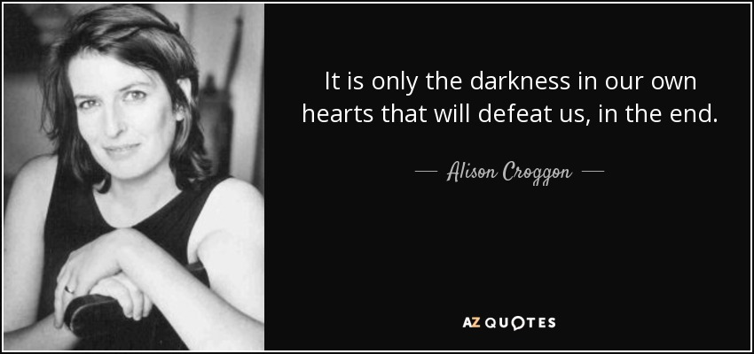It is only the darkness in our own hearts that will defeat us, in the end. - Alison Croggon
