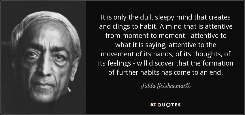 It is only the dull, sleepy mind that creates and clings to habit. A mind that is attentive from moment to moment - attentive to what it is saying, attentive to the movement of its hands, of its thoughts, of its feelings - will discover that the formation of further habits has come to an end. - Jiddu Krishnamurti