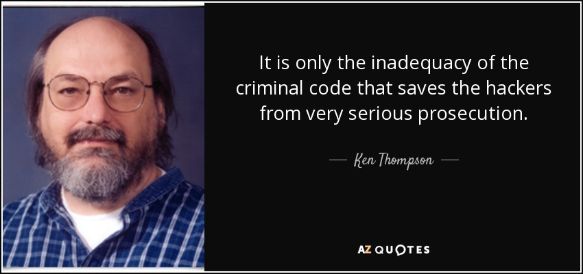 It is only the inadequacy of the criminal code that saves the hackers from very serious prosecution. - Ken Thompson