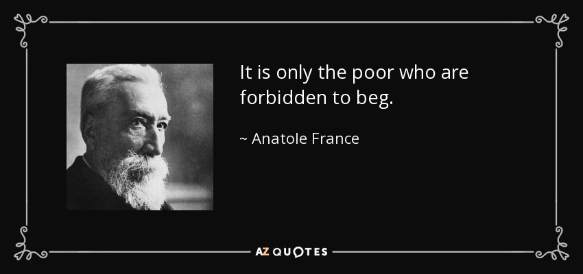 It is only the poor who are forbidden to beg. - Anatole France