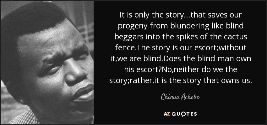 It is only the story...that saves our progeny from blundering like blind beggars into the spikes of the cactus fence.The story is our escort;without it,we are blind.Does the blind man own his escort?No,neither do we the story;rather,it is the story that owns us. - Chinua Achebe