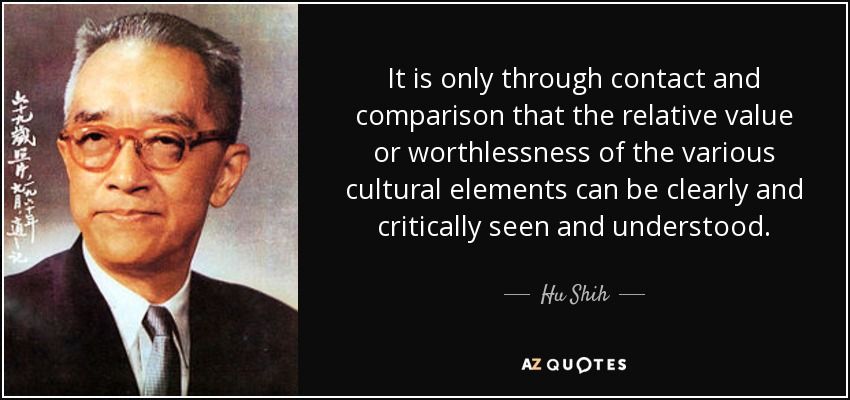 It is only through contact and comparison that the relative value or worthlessness of the various cultural elements can be clearly and critically seen and understood. - Hu Shih