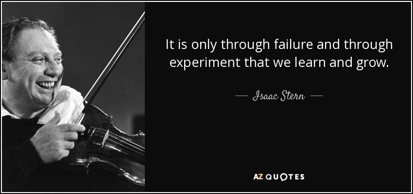It is only through failure and through experiment that we learn and grow. - Isaac Stern