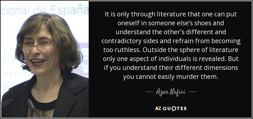 It is only through literature that one can put oneself in someone else's shoes and understand the other's different and contradictory sides and refrain from becoming too ruthless. Outside the sphere of literature only one aspect of individuals is revealed. But if you understand their different dimensions you cannot easily murder them. . . - Azar Nafisi