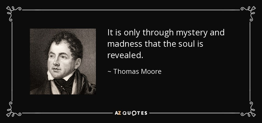 It is only through mystery and madness that the soul is revealed - Thomas Moore