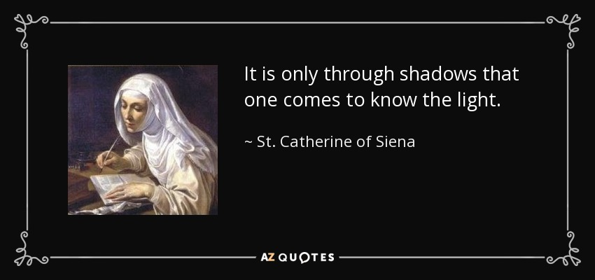 It is only through shadows that one comes to know the light. - St. Catherine of Siena