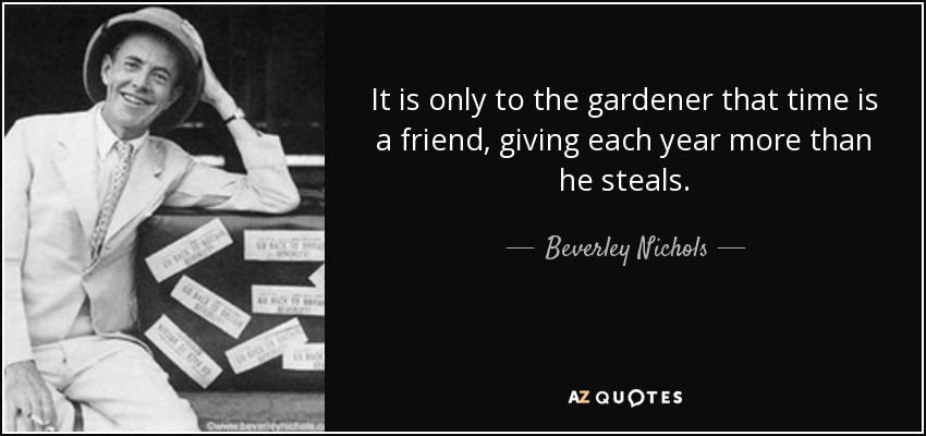 It is only to the gardener that time is a friend, giving each year more than he steals. - Beverley Nichols
