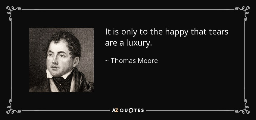 It is only to the happy that tears are a luxury. - Thomas Moore
