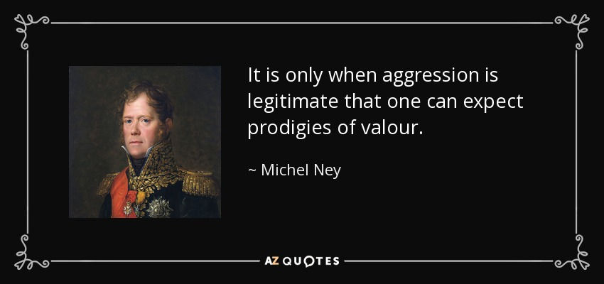 It is only when aggression is legitimate that one can expect prodigies of valour. - Michel Ney