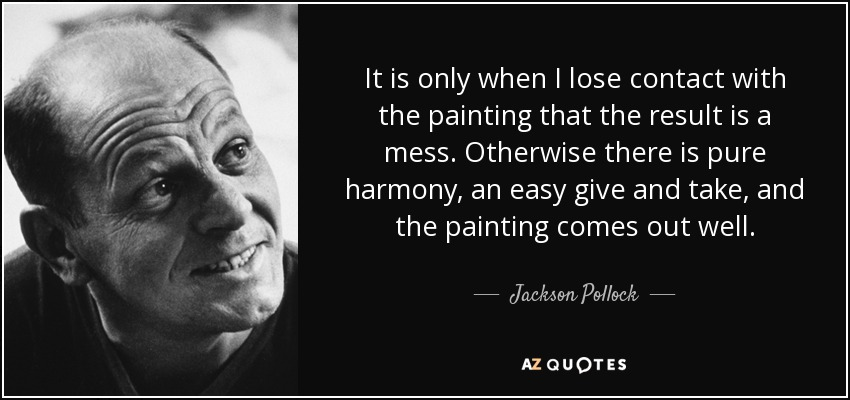 It is only when I lose contact with the painting that the result is a mess. Otherwise there is pure harmony, an easy give and take, and the painting comes out well. - Jackson Pollock