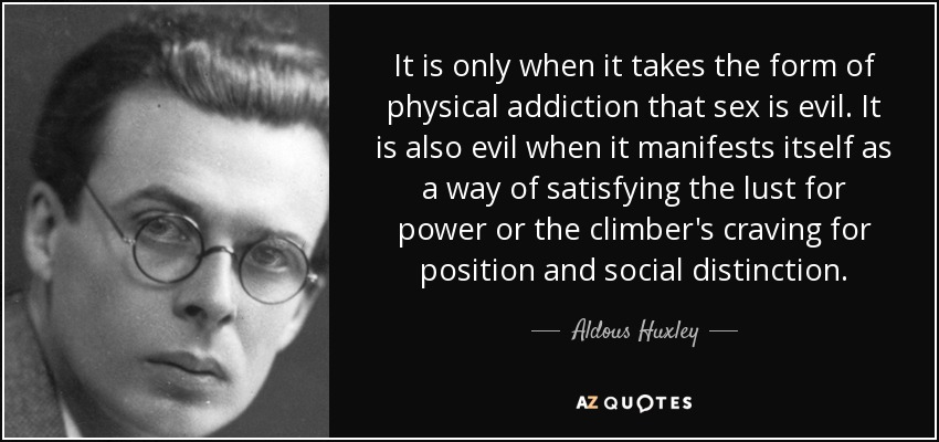 It is only when it takes the form of physical addiction that sex is evil. It is also evil when it manifests itself as a way of satisfying the lust for power or the climber's craving for position and social distinction. - Aldous Huxley