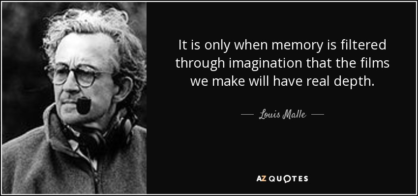 It is only when memory is filtered through imagination that the films we make will have real depth. - Louis Malle