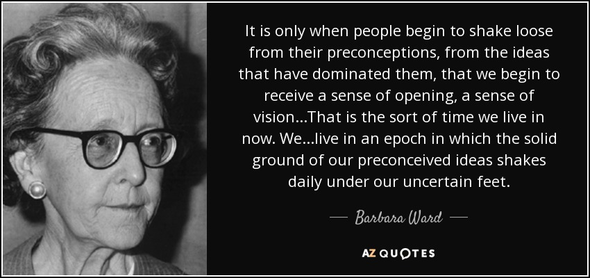 It is only when people begin to shake loose from their preconceptions, from the ideas that have dominated them, that we begin to receive a sense of opening, a sense of vision...That is the sort of time we live in now. We...live in an epoch in which the solid ground of our preconceived ideas shakes daily under our uncertain feet. - Barbara Ward, Baroness Jackson of Lodsworth