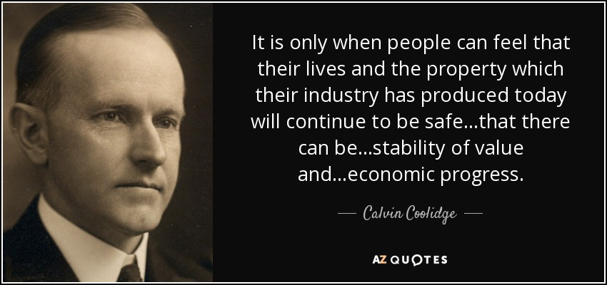 It is only when people can feel that their lives and the property which their industry has produced today will continue to be safe...that there can be...stability of value and...economic progress. - Calvin Coolidge