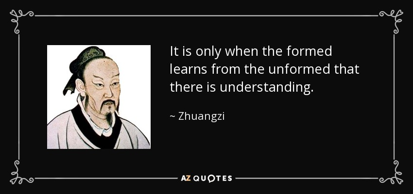 It is only when the formed learns from the unformed that there is understanding. - Zhuangzi