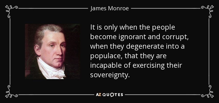 It is only when the people become ignorant and corrupt, when they degenerate into a populace, that they are incapable of exercising their sovereignty. - James Monroe