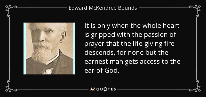 It is only when the whole heart is gripped with the passion of prayer that the life-giving fire descends, for none but the earnest man gets access to the ear of God. - Edward McKendree Bounds