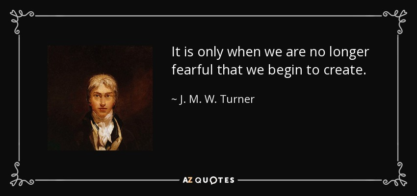 It is only when we are no longer fearful that we begin to create. - J. M. W. Turner