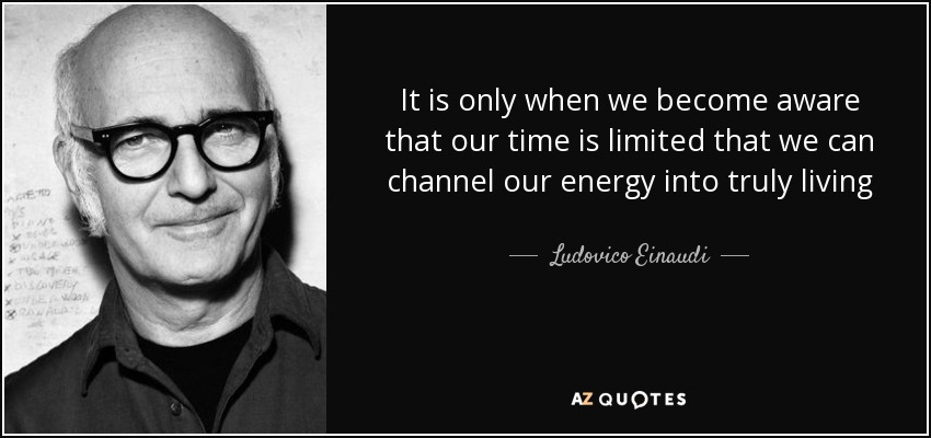 It is only when we become aware that our time is limited that we can channel our energy into truly living - Ludovico Einaudi