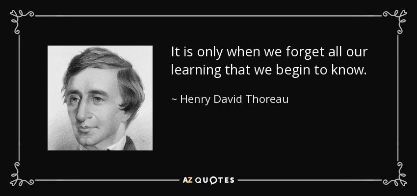 It is only when we forget all our learning that we begin to know. - Henry David Thoreau