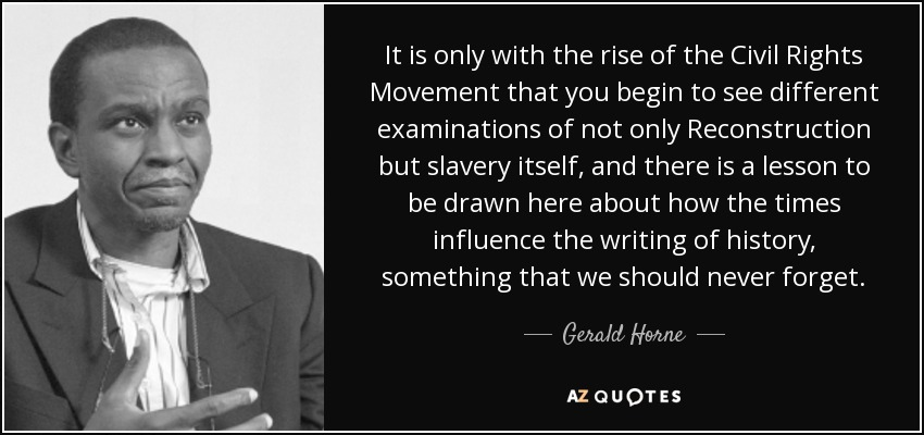 It is only with the rise of the Civil Rights Movement that you begin to see different examinations of not only Reconstruction but slavery itself, and there is a lesson to be drawn here about how the times influence the writing of history, something that we should never forget. - Gerald Horne