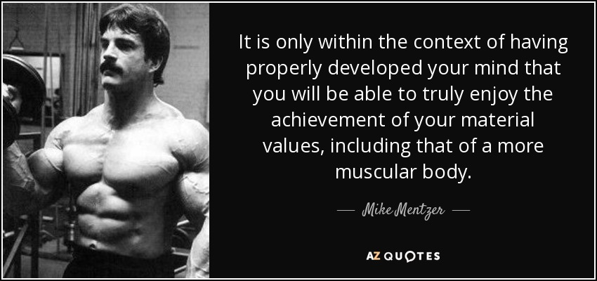 It is only within the context of having properly developed your mind that you will be able to truly enjoy the achievement of your material values, including that of a more muscular body. - Mike Mentzer