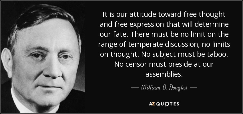 It is our attitude toward free thought and free expression that will determine our fate. There must be no limit on the range of temperate discussion, no limits on thought. No subject must be taboo. No censor must preside at our assemblies. - William O. Douglas