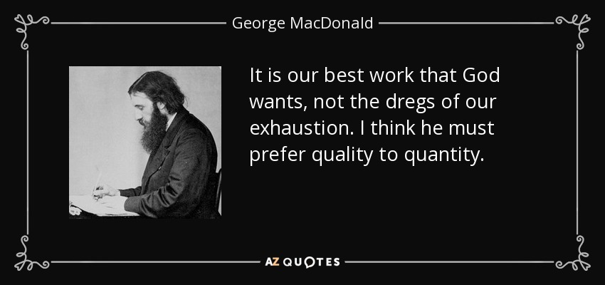 It is our best work that God wants, not the dregs of our exhaustion. I think he must prefer quality to quantity. - George MacDonald